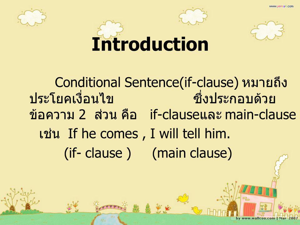 Introduction Conditional Sentence(if-clause) หมายถึง ประโยคเงื่อนไข ซึ่งประกอบด้วย ข้อความ 2 ส่วน คือ if-clause และ main-clause เช่น If he comes, I will tell him.