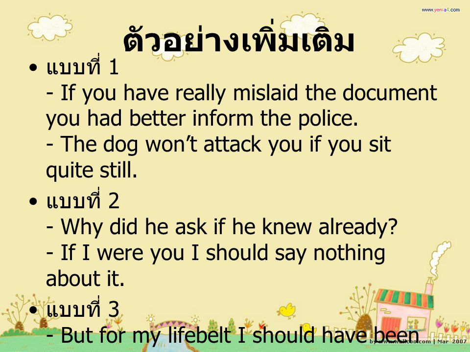 ตัวอย่างเพิ่มเติม แบบที่ 1 - If you have really mislaid the document you had better inform the police. - The dog won't attack you if you sit quite sti