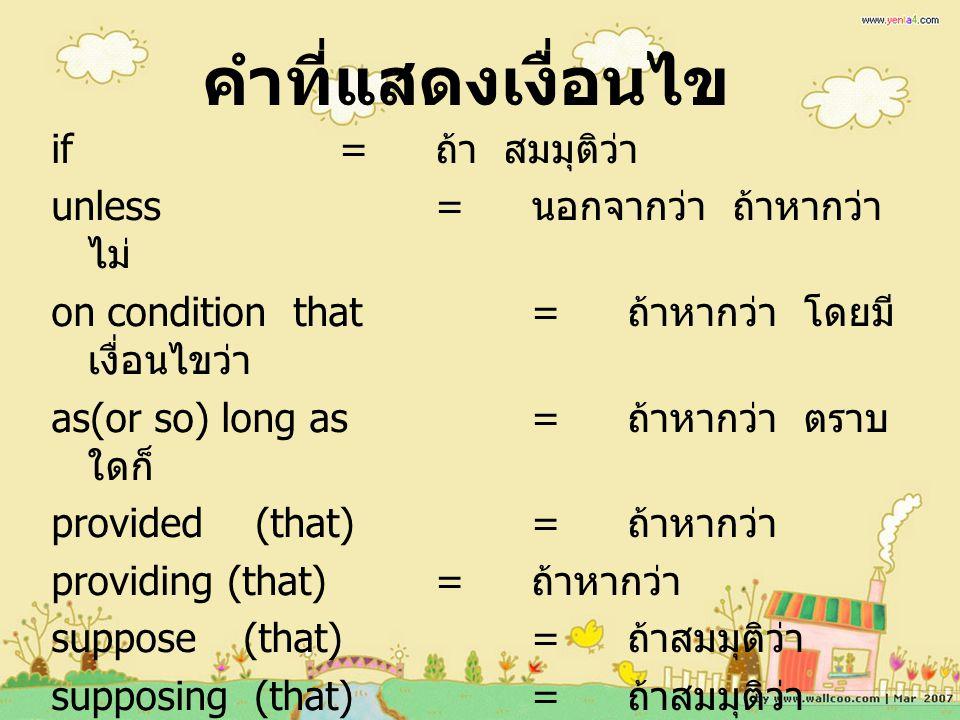 คำที่แสดงเงื่อนไข if= ถ้า สมมุติว่า unless= นอกจากว่า ถ้าหากว่า ไม่ on condition that= ถ้าหากว่า โดยมี เงื่อนไขว่า as(or so) long as= ถ้าหากว่า ตราบ ใดก็ provided (that)= ถ้าหากว่า providing (that)= ถ้าหากว่า suppose(that)= ถ้าสมมุติว่า supposing (that)= ถ้าสมมุติว่า in the event that= ถ้าหากว่า เผื่อ ว่า in case that= เผื่อว่า