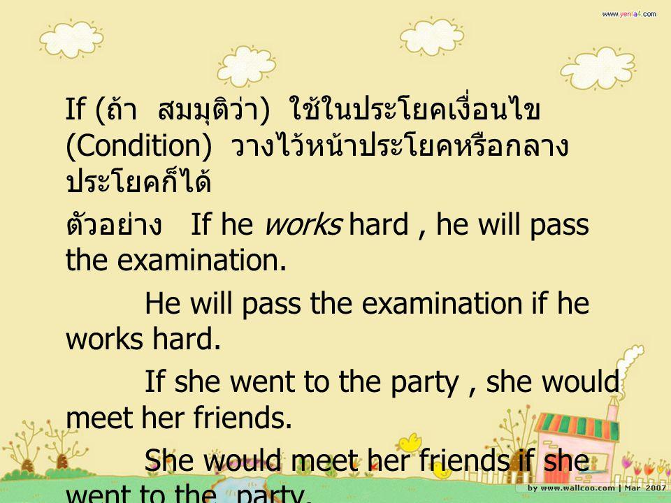 If ( ถ้า สมมุติว่า ) ใช้ในประโยคเงื่อนไข (Condition) วางไว้หน้าประโยคหรือกลาง ประโยคก็ได้ ตัวอย่าง If he works hard, he will pass the examination.