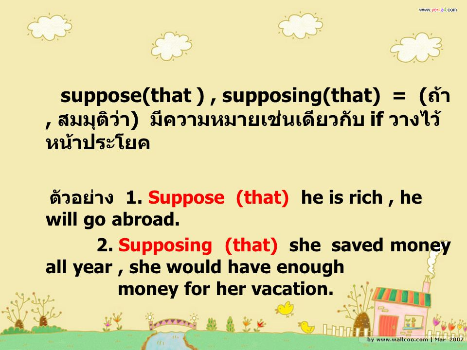 suppose(that ), supposing(that) = ( ถ้า, สมมุติว่า ) มีความหมายเช่นเดียวกับ if วางไว้ หน้าประโยค ตัวอย่าง 1.