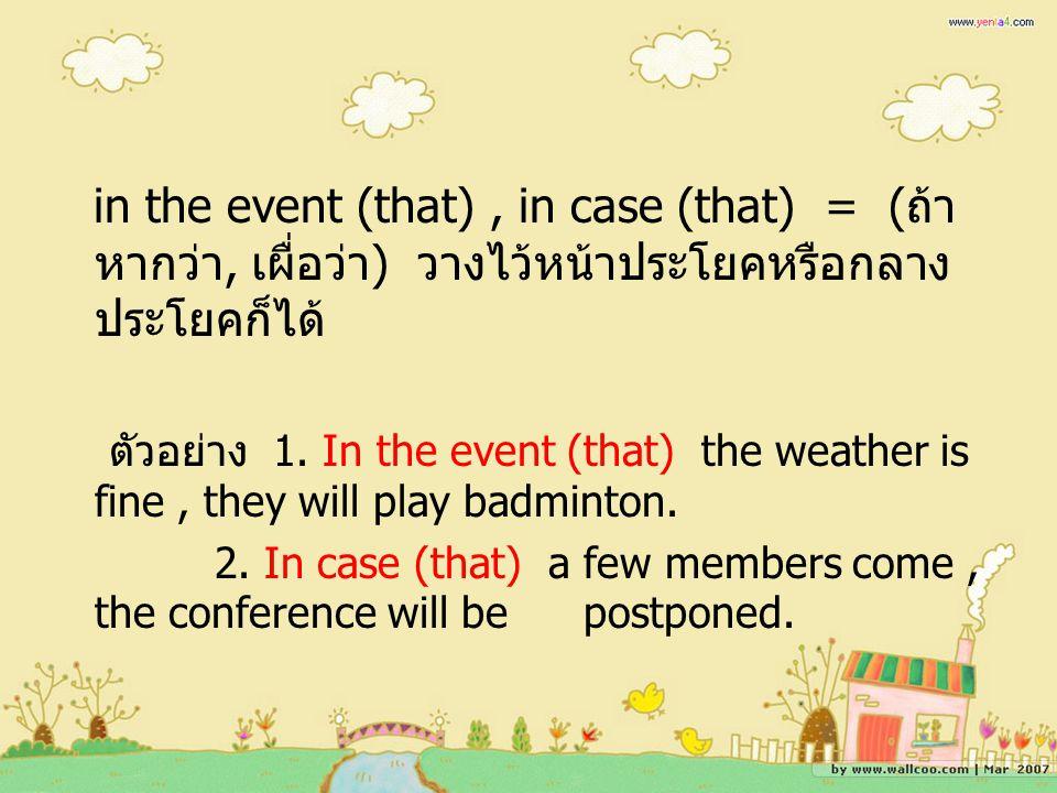 in the event (that), in case (that) = ( ถ้า หากว่า, เผื่อว่า ) วางไว้หน้าประโยคหรือกลาง ประโยคก็ได้ ตัวอย่าง 1.