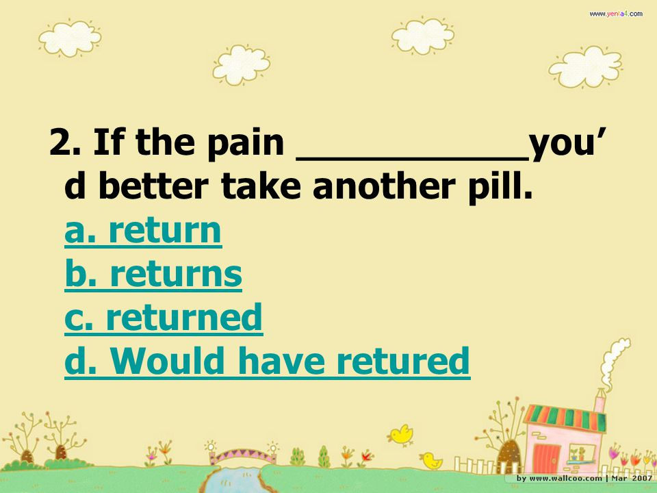 2. If the pain __________you' d better take another pill. a. return b. returns c. returned d. Would have retured a. return b. returns c. returned d. W