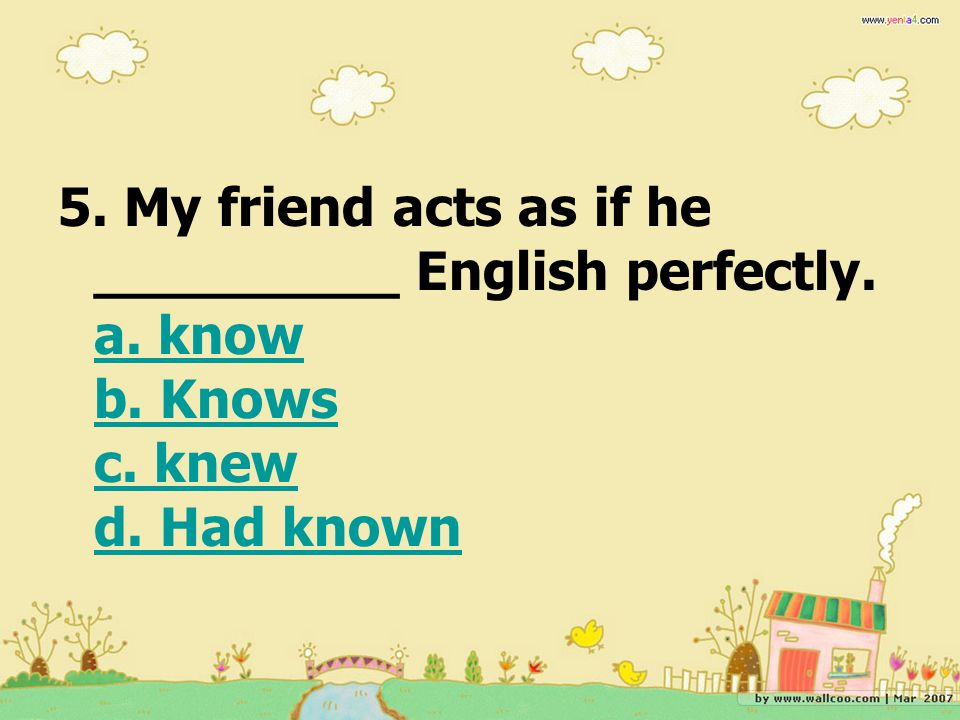 5. My friend acts as if he _________ English perfectly. a. know b. Knows c. knew d. Had known a. know b. Knows c. knew d. Had known