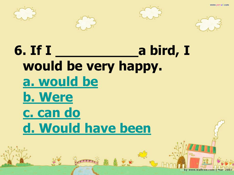 6. If I __________a bird, I would be very happy. a. would be b. Were c. can do d. Would have been a. would be b. Were c. can do d. Would have been