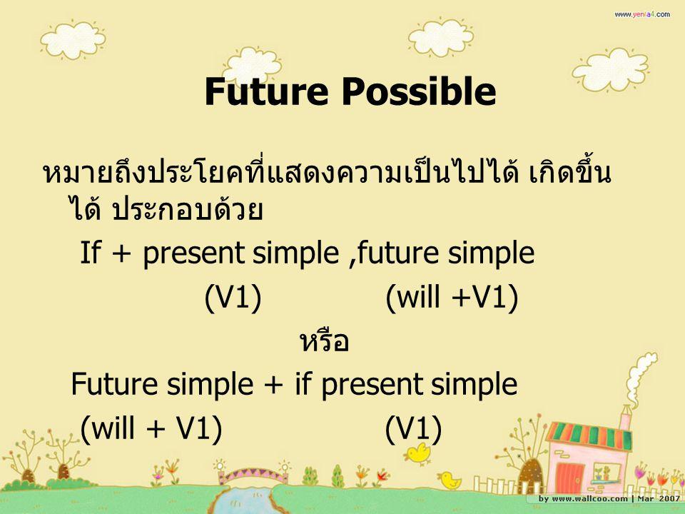 Future Possible หมายถึงประโยคที่แสดงความเป็นไปได้ เกิดขึ้น ได้ ประกอบด้วย If + present simple,future simple (V1) (will +V1) หรือ Future simple + if present simple (will + V1) (V1)