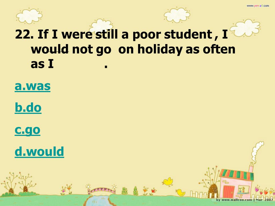 22. If I were still a poor student, I would not go on holiday as often as I. a.was b.do c.go d.would