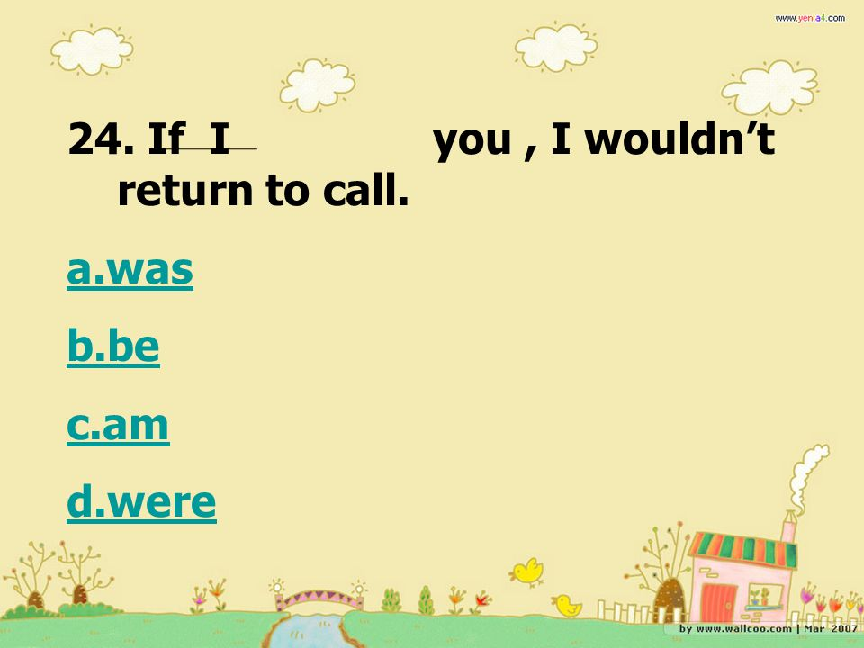 24. If I you, I wouldn't return to call. a.was b.be c.am d.were