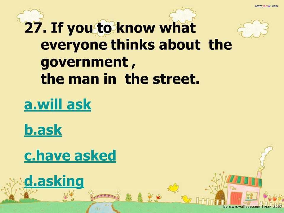 27. If you to know what everyone thinks about the government, the man in the street. a.will ask b.ask c.have asked d.asking