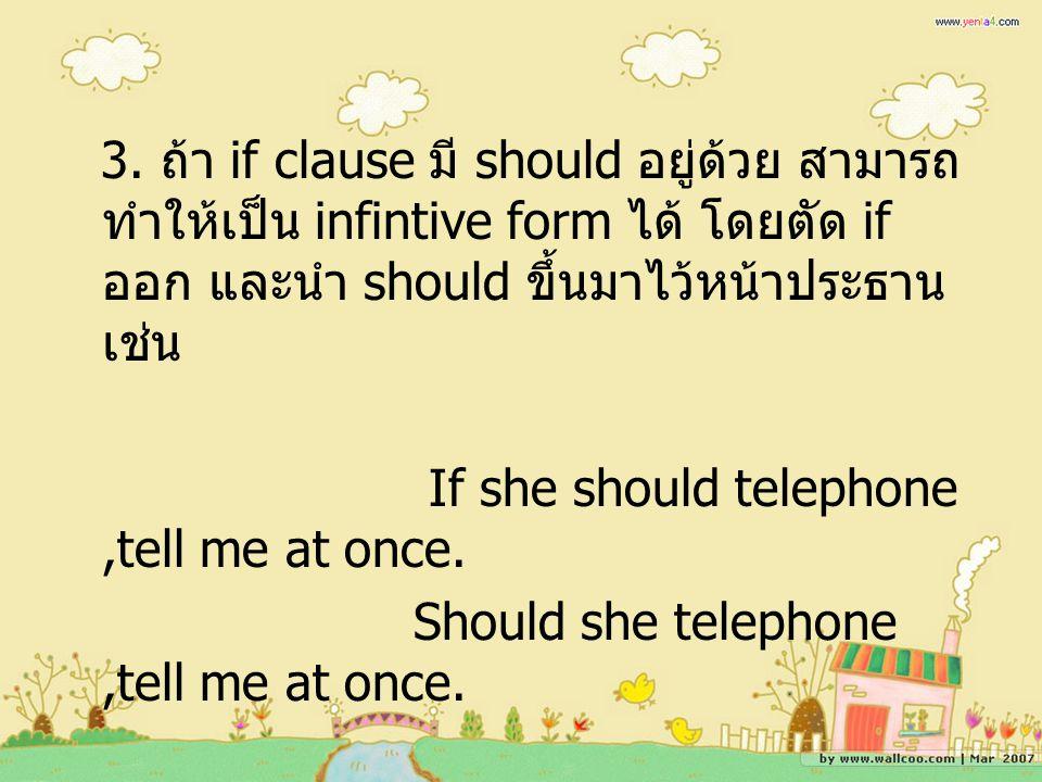 3. ถ้า if clause มี should อยู่ด้วย สามารถ ทำให้เป็น infintive form ได้ โดยตัด if ออก และนำ should ขึ้นมาไว้หน้าประธาน เช่น If she should telephone,te