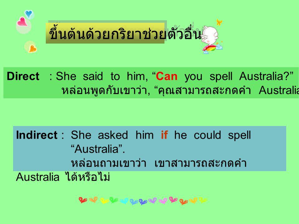 """ขึ้นต้นด้วยกริยาช่วยตัวอื่นๆ Direct : She said to him, """"Can you spell Australia?"""" หล่อนพูดกับเขาว่า, """" คุณสามารถสะกดคำ Australia ได้ไหม """" Indirect : S"""