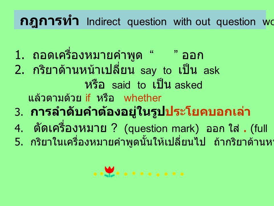 """กฎการทำ Indirect question with out question word. 1. ถอดเครื่องหมายคำพูด """" """" ออก 2. กริยาด้านหน้าเปลี่ยน say to เป็น ask หรือ said to เป็น asked แล้วต"""