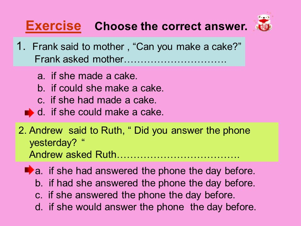 "Exercise Choose the correct answer. 1. Frank said to mother, ""Can you make a cake?"" Frank asked mother…………………………. a. if she made a cake. b. if could s"
