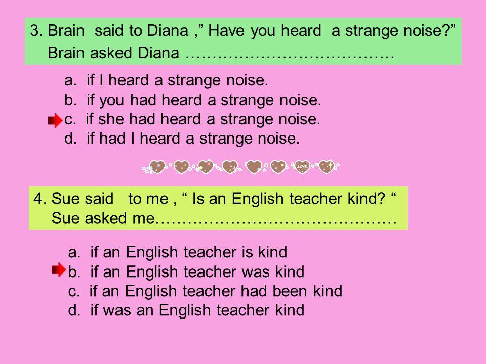 3.Brain said to Diana, Have you heard a strange noise? Brain asked Diana ………………………………… a.