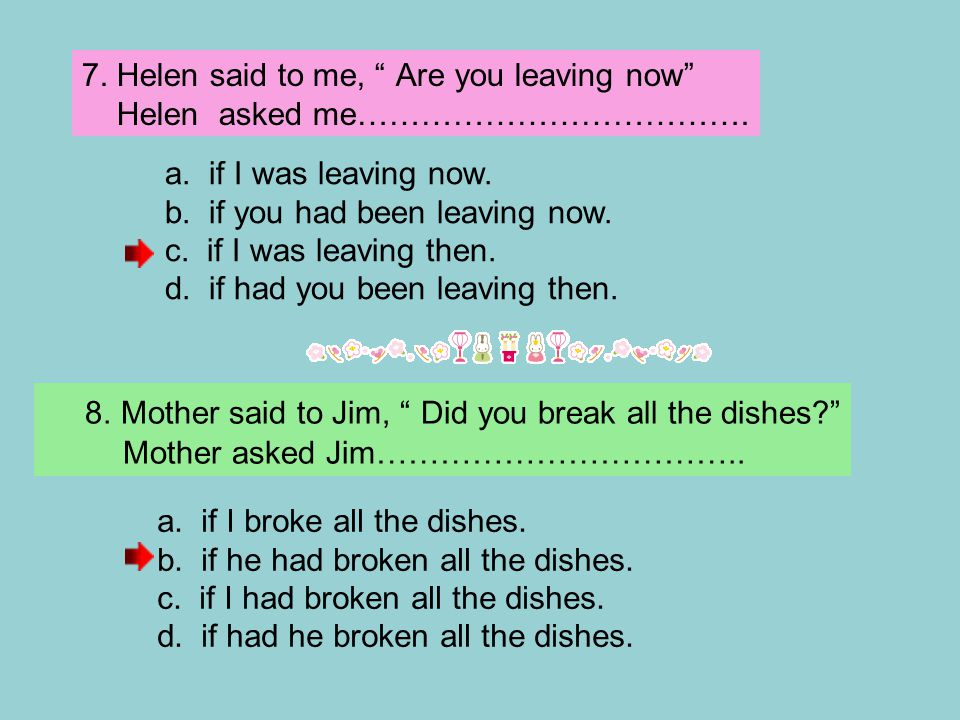 "7. Helen said to me, "" Are you leaving now"" Helen asked me………………………………. a. if I was leaving now. b. if you had been leaving now. c. if I was leaving t"