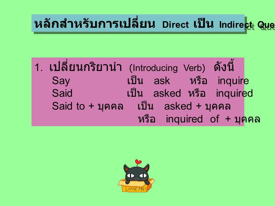 หลักสำหรับการเปลี่ยน Direct เป็น Indirect Question 1. เปลี่ยนกริยานำ (Introducing Verb) ดังนี้ Say เป็น ask หรือ inquire Said เป็น asked หรือ inquired