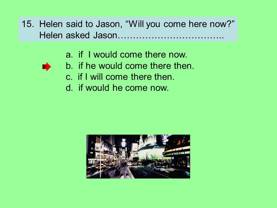 "15. Helen said to Jason, ""Will you come here now?"" Helen asked Jason…………………………….. a. if I would come there now. b. if he would come there then. c. if"