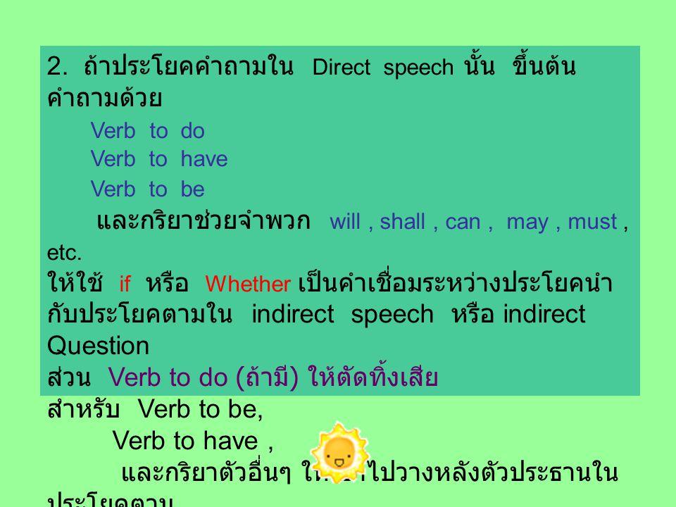 2. ถ้าประโยคคำถามใน Direct speech นั้น ขึ้นต้น คำถามด้วย Verb to do Verb to have Verb to be และกริยาช่วยจำพวก will, shall, can, may, must, etc. ให้ใช้