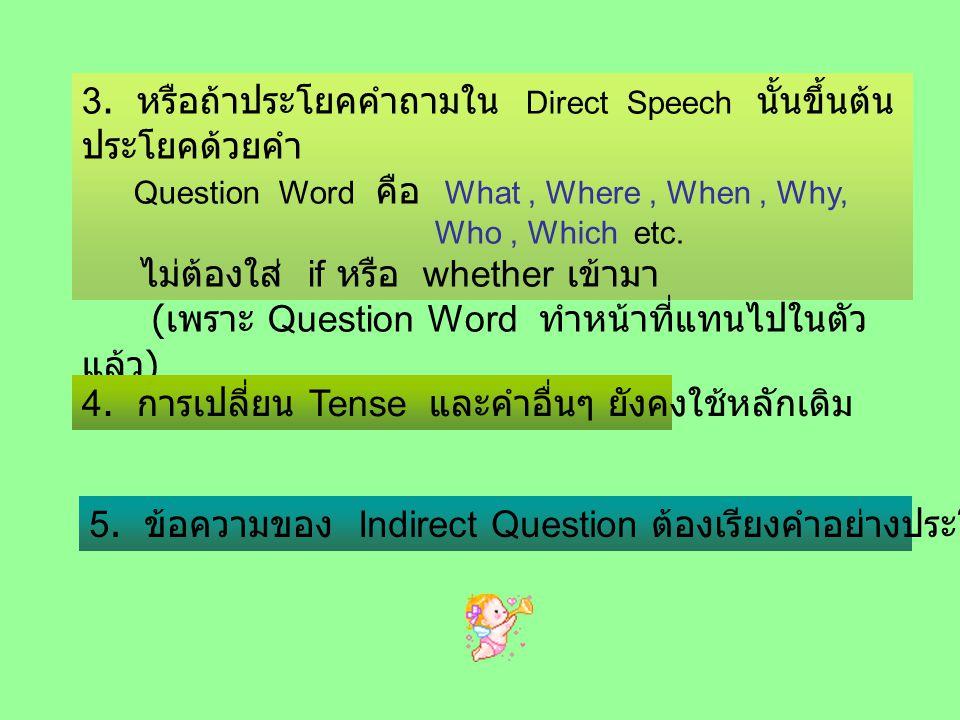 3. หรือถ้าประโยคคำถามใน Direct Speech นั้นขึ้นต้น ประโยคด้วยคำ Question Word คือ What, Where, When, Why, Who, Which etc. ไม่ต้องใส่ if หรือ whether เข