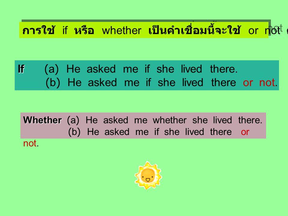 การใช้ if หรือ whether เป็นคำเชื่อมนี้จะใช้ or not ตามหลังก็ได้ If If (a) He asked me if she lived there. (b) He asked me if she lived there or not. W