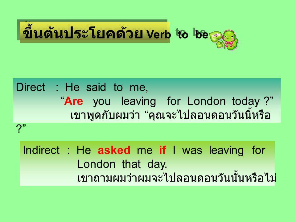 ขึ้นต้นประโยคด้วย Verb to be Direct : He said to me, Are you leaving for London today ? เขาพูดกับผมว่า คุณจะไปลอนดอนวันนี้หรือ ? Indirect : He asked me if I was leaving for London that day.