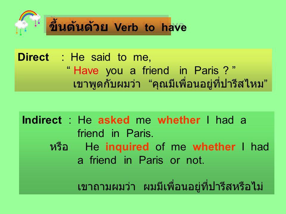 """ขึ้นต้นด้วย Verb to have Direct : He said to me, """" Have you a friend in Paris ? """" เขาพูดกับผมว่า """" คุณมีเพื่อนอยู่ที่ปารีสไหม """" Indirect : He asked me"""