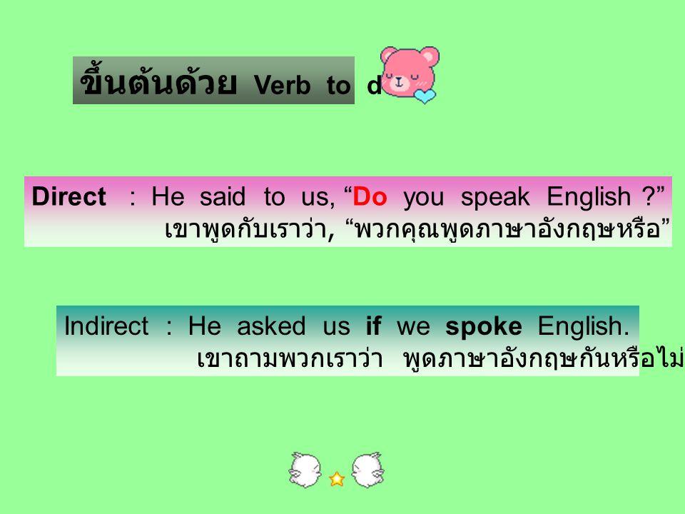 """ขึ้นต้นด้วย Verb to do Direct : He said to us, """"Do you speak English ?"""" เขาพูดกับเราว่า, """" พวกคุณพูดภาษาอังกฤษหรือ """" Indirect : He asked us if we spok"""