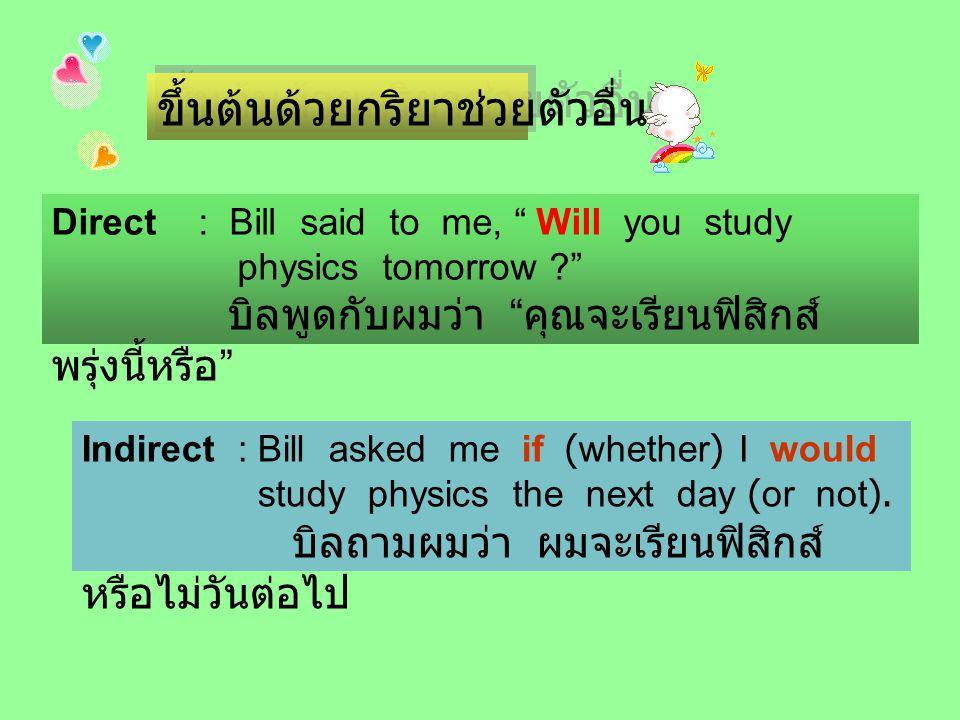 ขึ้นต้นด้วยกริยาช่วยตัวอื่นๆ Direct : Bill said to me, Will you study physics tomorrow ? บิลพูดกับผมว่า คุณจะเรียนฟิสิกส์ พรุ่งนี้หรือ Indirect : Bill asked me if (whether) I would study physics the next day (or not).