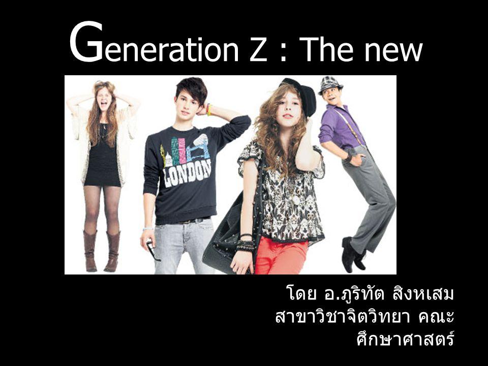 G eneration Z : The new millennial โดย อ. ภูริทัต สิงหเสม สาขาวิชาจิตวิทยา คณะ ศึกษาศาสตร์