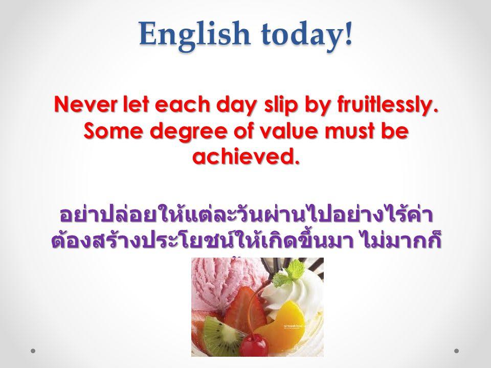English today! Never let each day slip by fruitlessly. Some degree of value must be achieved. อย่าปล่อยให้แต่ละวันผ่านไปอย่างไร้ค่า ต้องสร้างประโยชน์ใ