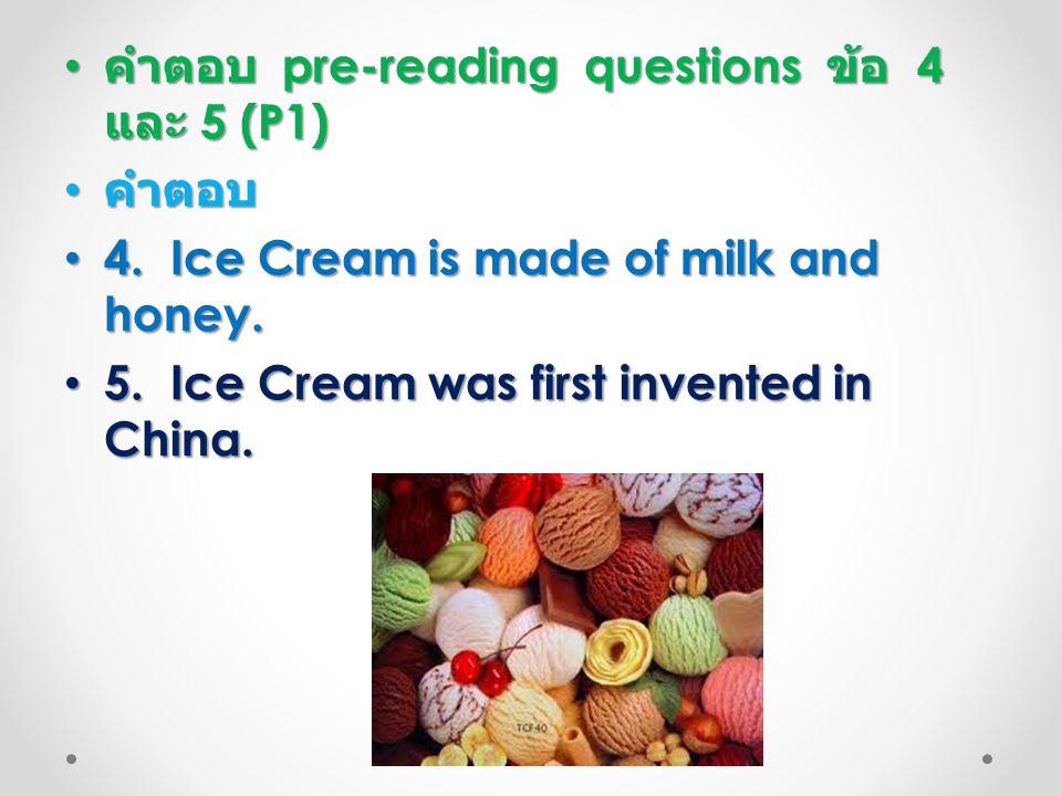 คำตอบ pre-reading questions ข้อ 4 และ 5 (P1) คำตอบ pre-reading questions ข้อ 4 และ 5 (P1) คำตอบ คำตอบ 4. Ice Cream is made of milk and honey. 4. Ice C