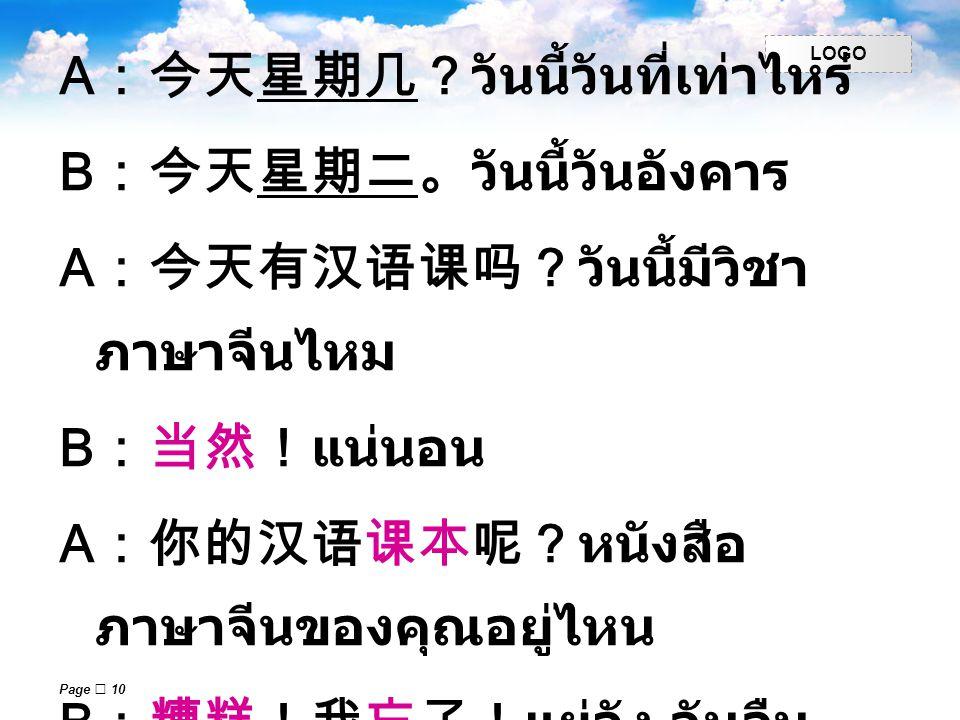 LOGO Page  10 A :今天星期几?วันนี้วันที่เท่าไหร่ B :今天星期二。วันนี้วันอังคาร A :今天有汉语课吗?วันนี้มีวิชา ภาษาจีนไหม B :当然!แน่นอน A :你的汉语课本呢?หนังสือ ภาษาจีนของคุณ
