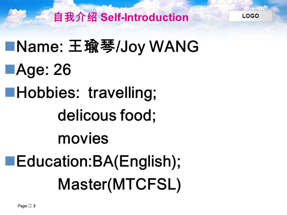 LOGO Page  2 自我介绍 Self-Introduction Name: 王瑜琴 /Joy WANG Age: 26 Hobbies: travelling; delicous food; movies Education:BA(English); Master(MTCFSL)