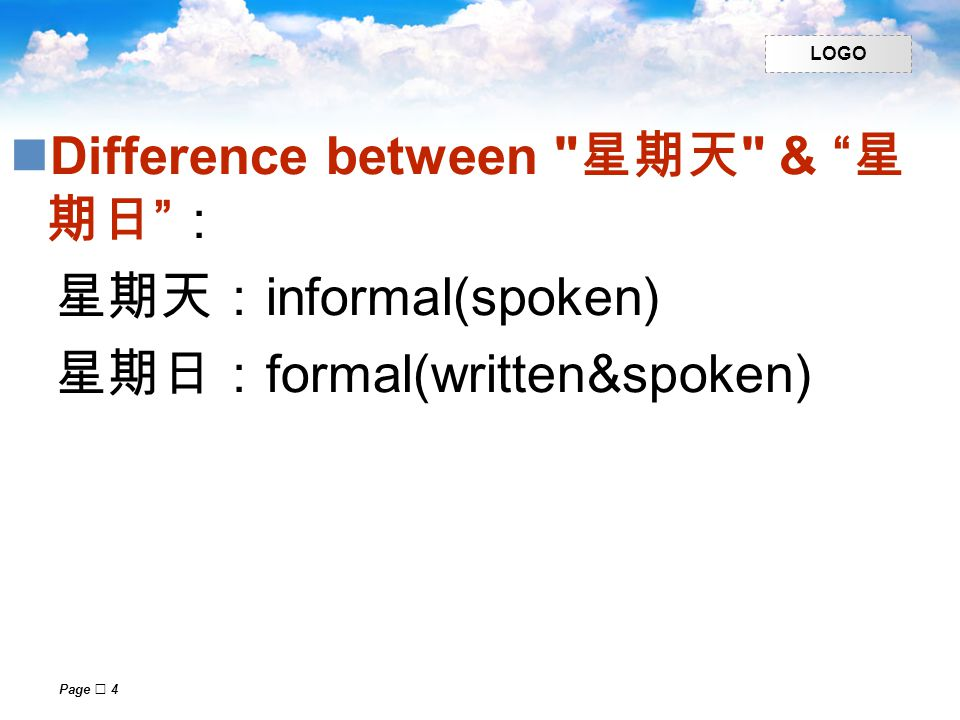 LOGO Page  4 Difference between 星期天 & 星 期日 : 星期天: informal(spoken) 星期日: formal(written&spoken)