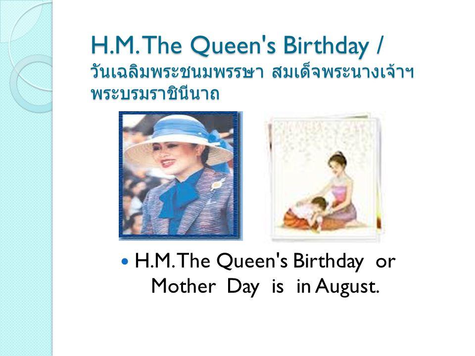 H.M. The Queen's Birthday / วันเฉลิมพระชนมพรรษา สมเด็จพระนางเจ้าฯ พระบรมราชินีนาถ H.M. The Queen's Birthday or Mother Day is in August.