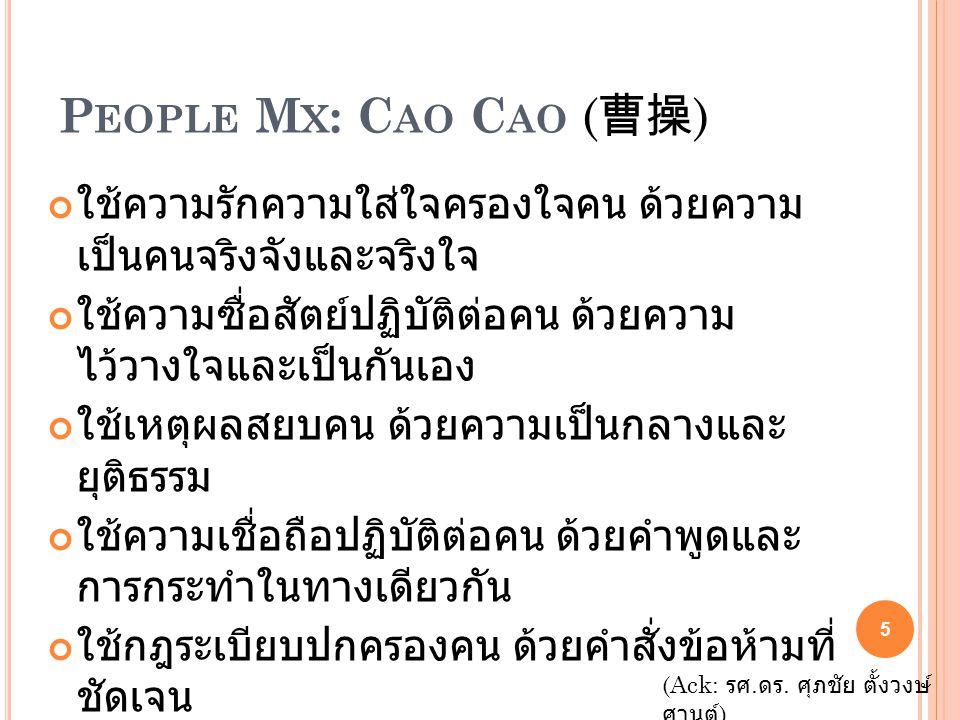 P EOPLE M X : C AO C AO ( 曹操 ) ใช้ความรักความใส่ใจครองใจคน ด้วยความ เป็นคนจริงจังและจริงใจ ใช้ความซื่อสัตย์ปฏิบัติต่อคน ด้วยความ ไว้วางใจและเป็นกันเอง ใช้เหตุผลสยบคน ด้วยความเป็นกลางและ ยุติธรรม ใช้ความเชื่อถือปฏิบัติต่อคน ด้วยคำพูดและ การกระทำในทางเดียวกัน ใช้กฎระเบียบปกครองคน ด้วยคำสั่งข้อห้ามที่ ชัดเจน ใช้ความยืดหยุ่นให้อภัยคน ด้วยหลักในการ บริหารจัดการ ใช้คุณประโยชน์คืนต่อผู้กระทำ ด้วยการรู้จักยก ย่องผู้อื่นและตำหนิตนเอง ใช้รางวัลเป็นแรงจูงใจ ต่อผู้ร่วมงานอย่าง เหมาะสม ด้วยการให้ ตาม ผลงาน (Ack: รศ.