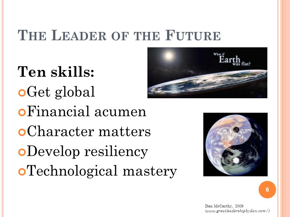 T HE L EADER OF THE F LAT W ORLD Ten skills: (cont') Partnering Learn to surf Shared leadership Information synthesis Ongoing learning and renewal 7 Dan McCarthy, 2009 ( www.greatleadershipbydan.com/)