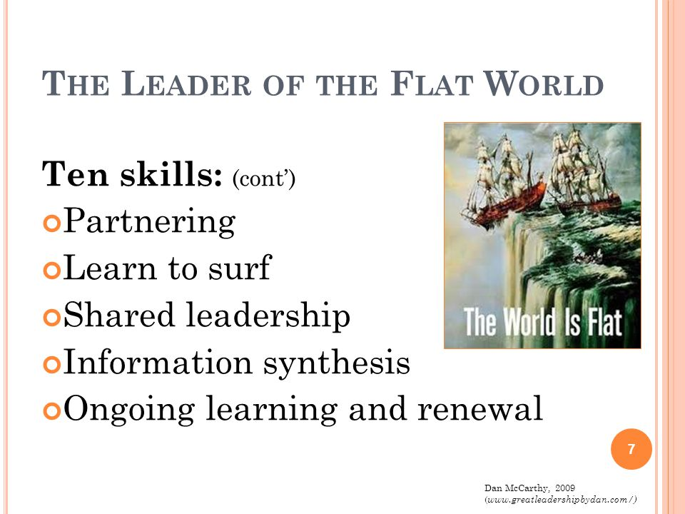 T HE L EADER OF THE F LAT W ORLD Ten skills: (cont') Partnering Learn to surf Shared leadership Information synthesis Ongoing learning and renewal 7 D