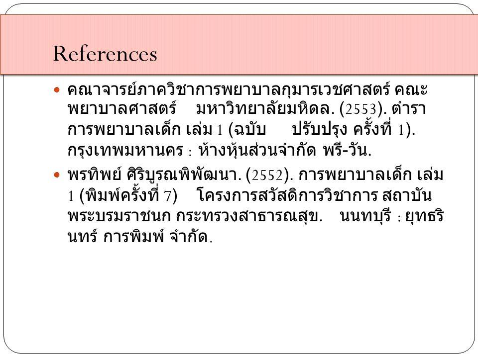References คณาจารย์ภาควิชาการพยาบาลกุมารเวชศาสตร์ คณะ พยาบาลศาสตร์มหาวิทยาลัยมหิดล. (2553). ตำรา การพยาบาลเด็ก เล่ม 1 ( ฉบับปรับปรุง ครั้งที่ 1). กรุง