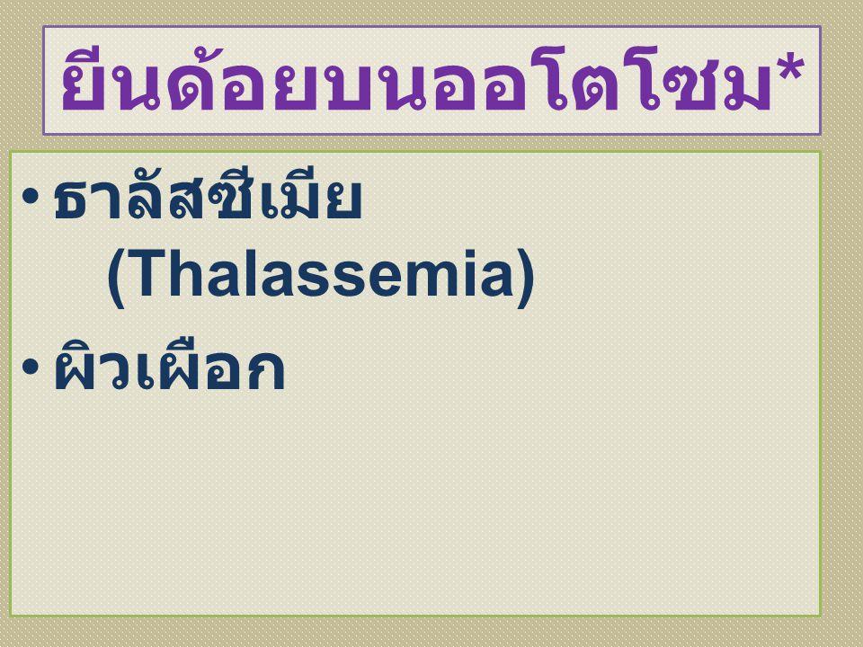 ยีนด้อยบนออโตโซม * ธาลัสซีเมีย (Thalassemia) ผิวเผือก