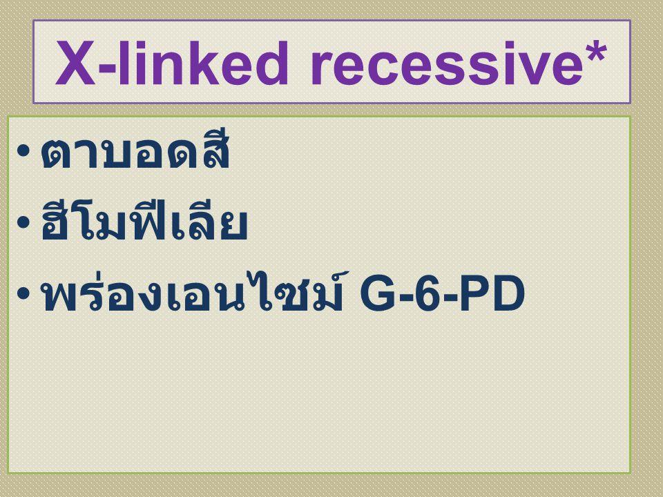 X-linked recessive* ตาบอดสี ฮีโมฟีเลีย พร่องเอนไซม์ G-6-PD