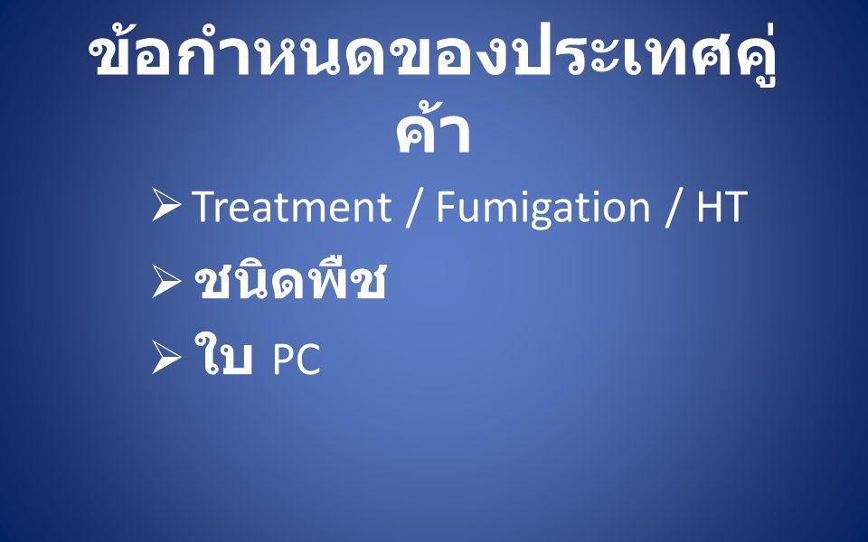 ข้อกำหนดของประเทศคู่ ค้า  Treatment / Fumigation / HT  ชนิดพืช  ใบ PC