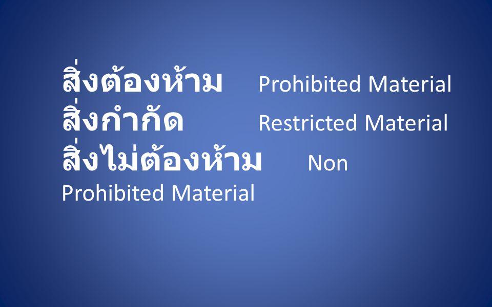 สิ่งต้องห้าม Prohibited Material สิ่งกำกัด Restricted Material สิ่งไม่ต้องห้าม Non Prohibited Material