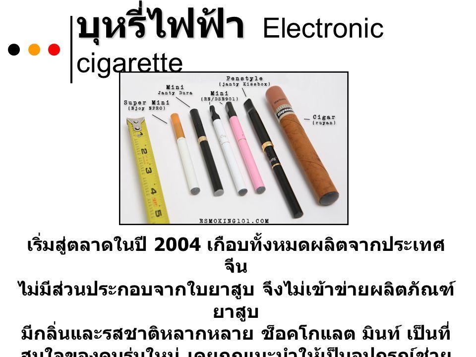 บุหรี่ไฟฟ้า บุหรี่ไฟฟ้า Electronic cigarette เริ่มสู่ตลาดในปี 2004 เกือบทั้งหมดผลิตจากประเทศ จีน ไม่มีส่วนประกอบจากใบยาสูบ จึงไม่เข้าข่ายผลิตภัณฑ์ ยาสูบ มีกลิ่นและรสชาติหลากหลาย ช็อคโกแลต มินท์ เป็นที่ สนใจของคนรุ่นใหม่ เคยถูกแนะนำให้เป็นอุปกรณ์ช่วย เลิกบุหรี่