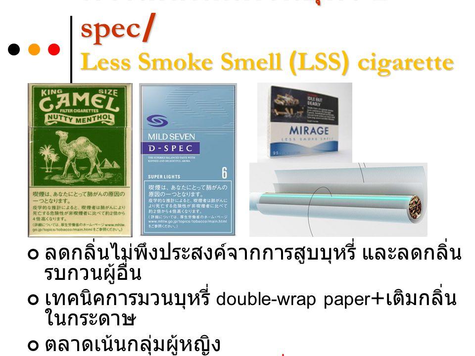 การลดกลิ่นควันบุหรี่ D- spec/ Less Smoke Smell (LSS) cigarette ลดกลิ่นไม่พึงประสงค์จากการสูบบุหรี่ และลดกลิ่น รบกวนผู้อื่น เทคนิคการมวนบุหรี่ double-wrap paper + เติมกลิ่น ในกระดาษ ตลาดเน้นกลุ่มผู้หญิง ไม่สามารถลดพิษของบุหรี่ได้