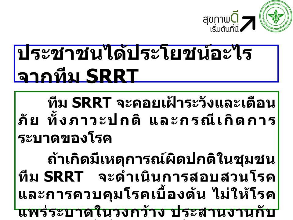 ประชาชนได้ประโยชน์อะไร จากทีม SRRT ทีม SRRT จะคอยเฝ้าระวังและเตือน ภัย ทั้งภาวะปกติ และกรณีเกิดการ ระบาดของโรค ถ้าเกิดมีเหตุการณ์ผิดปกติในชุมชน ทีม SRRT จะดำเนินการสอบสวนโรค และการควบคุมโรคเบื้องต้น ไม่ให้โรค แพร่ระบาดในวงกว้าง ประสานงานกับ หน่วยงานที่เกี่ยวข้อง เพื่อลดการป่วย และเสียชีวิตของประชาชนในชุมชน