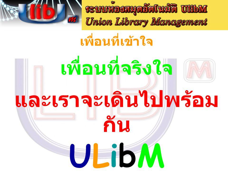 เพื่อนที่เข้าใจ เพื่อนที่จริงใจ และเราจะเดินไปพร้อม กัน ULibM