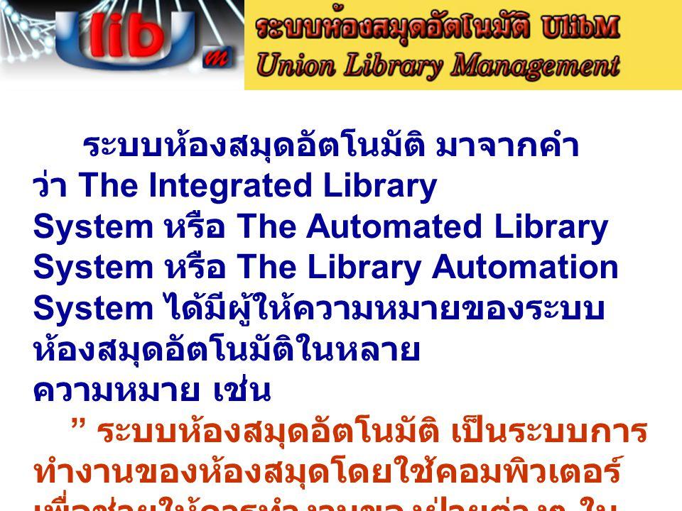 ระบบห้องสมุดอัตโนมัติ มาจากคำ ว่า The Integrated Library System หรือ The Automated Library System หรือ The Library Automation System ได้มีผู้ให้ความหมายของระบบ ห้องสมุดอัตโนมัติในหลาย ความหมาย เช่น ระบบห้องสมุดอัตโนมัติ เป็นระบบการ ทำงานของห้องสมุดโดยใช้คอมพิวเตอร์ เพื่อช่วยให้การทำงานของฝ่ายต่างๆ ใน ห้องสมุดสามารถทำงานเชื่อมโยง ประสานกันได้อย่างต่อเนื่องโดยไม่ต้อง ทำงานด้วยมือซ้ำหลายๆ ครั้ง