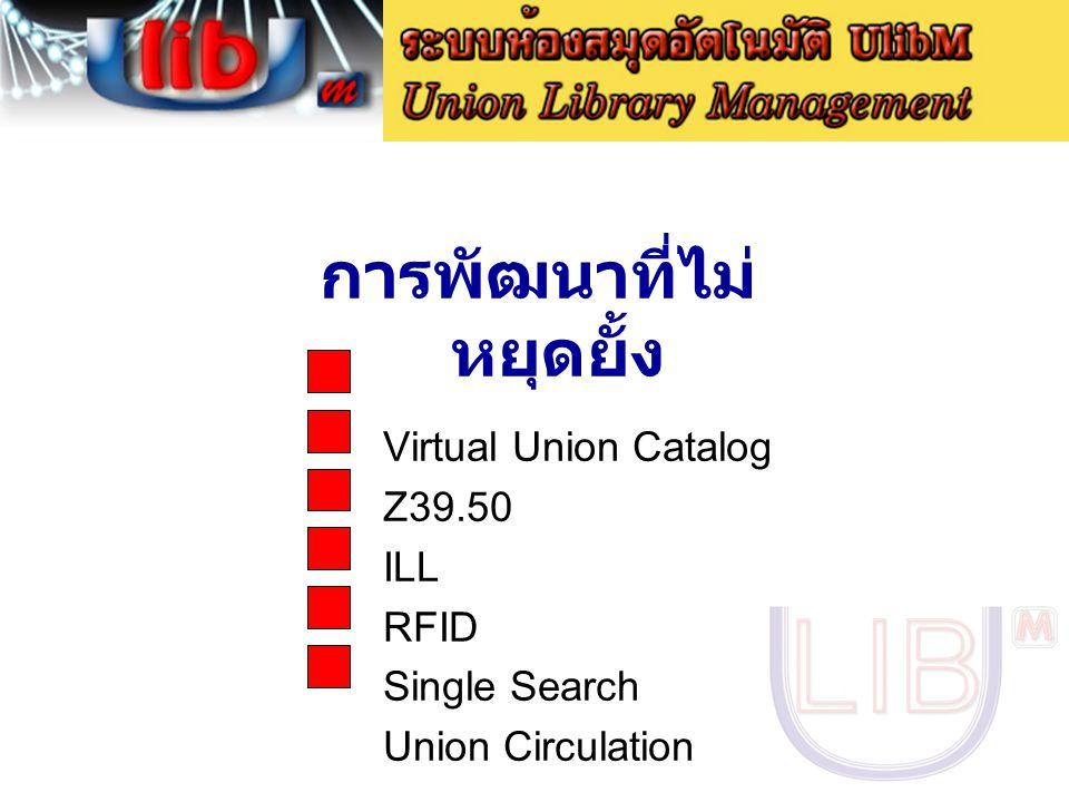 การพัฒนาที่ไม่ หยุดยั้ง Virtual Union Catalog Z39.50 ILL RFID Single Search Union Circulation