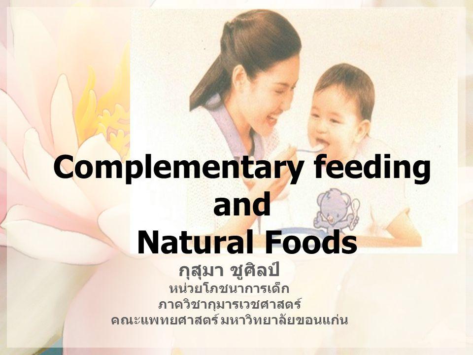 ตัวอย่างอาหารเสริมทารก อายุ 9-11 เดือน สำหรับป้อนวันละ 3 มื้อ ส่วนประกอบต่อ 1 มื้อ ปริมาณน้ำหนัก (กรัม) ข้าวสวย4ช้อนกิน ข้าว 40 น้ำแกงจืด10ช้อนกิน ข้าว 100 เนื้อปลาทะเลไม่มี ก้าง 1½1½ ช้อนกิน ข้าว 22.5 ตำลึง2ช้อนกิน ข้าว 20 น้ำมันพืช½ช้อนชา2.5 สัดส่วนของพลังงานที่ได้รับจาก ให้พลังงาน109.6กิโลแคลอรีคาร์โบไฮเดรต : ไขมัน : โปรตีน โปรตีน6.3กรัม เท่ากับ 50.7 : 25.5 : 22.9 ความเข้มข้นของ พลังงาน 0.7กิโลแคลอรี/ กรัม น้ำหนักอาหารทั้งหมดต่อ 1 มื้อ 185 กรัม น้ำหนักอาหารเมื่อแล้วเสร็จ 157.3 กรัม (น้ำหนักอาหารจะลดลงประมาณ 15-20% เมื่อแล้ว เสร็จ)